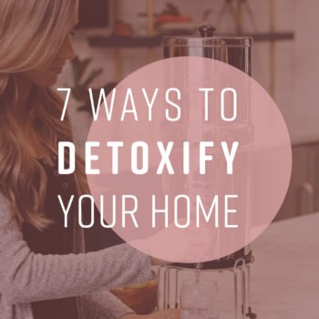 7 Ways to Detoxify Your Home